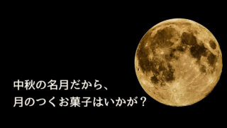 中秋の名月だから、月のつくお菓子はいかが?